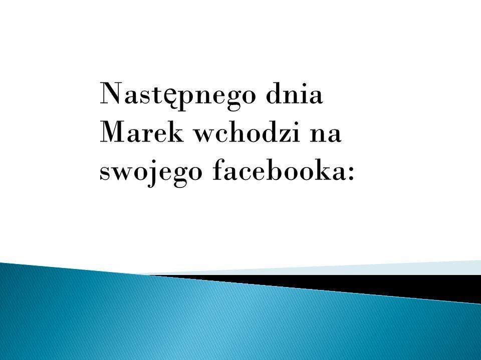 Następnego dnia Marek wchodzi na swojego facebooka: