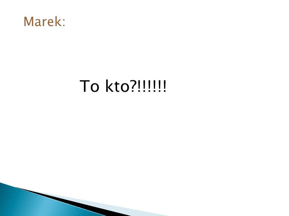 Marek: To kto !!!!!!