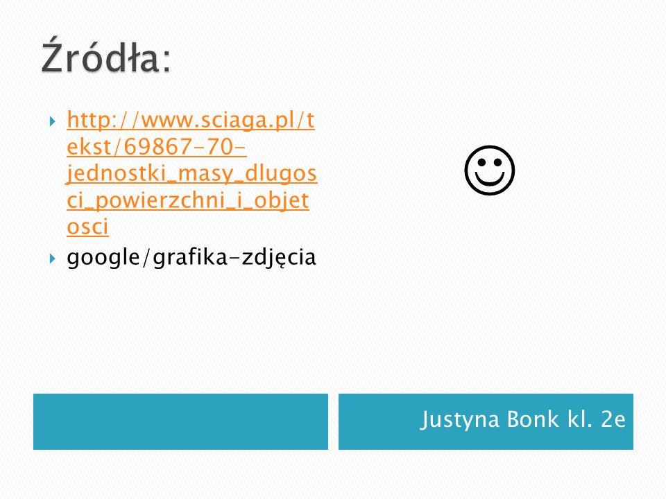 Źródła: http://www.sciaga.pl/t ekst/69867-70- jednostki_masy_dlugos ci_powierzchni_i_objet osci. google/grafika-zdjęcia.