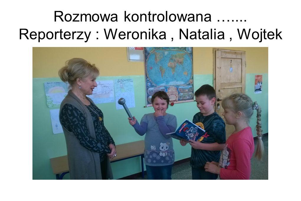 Rozmowa kontrolowana ….... Reporterzy : Weronika , Natalia , Wojtek
