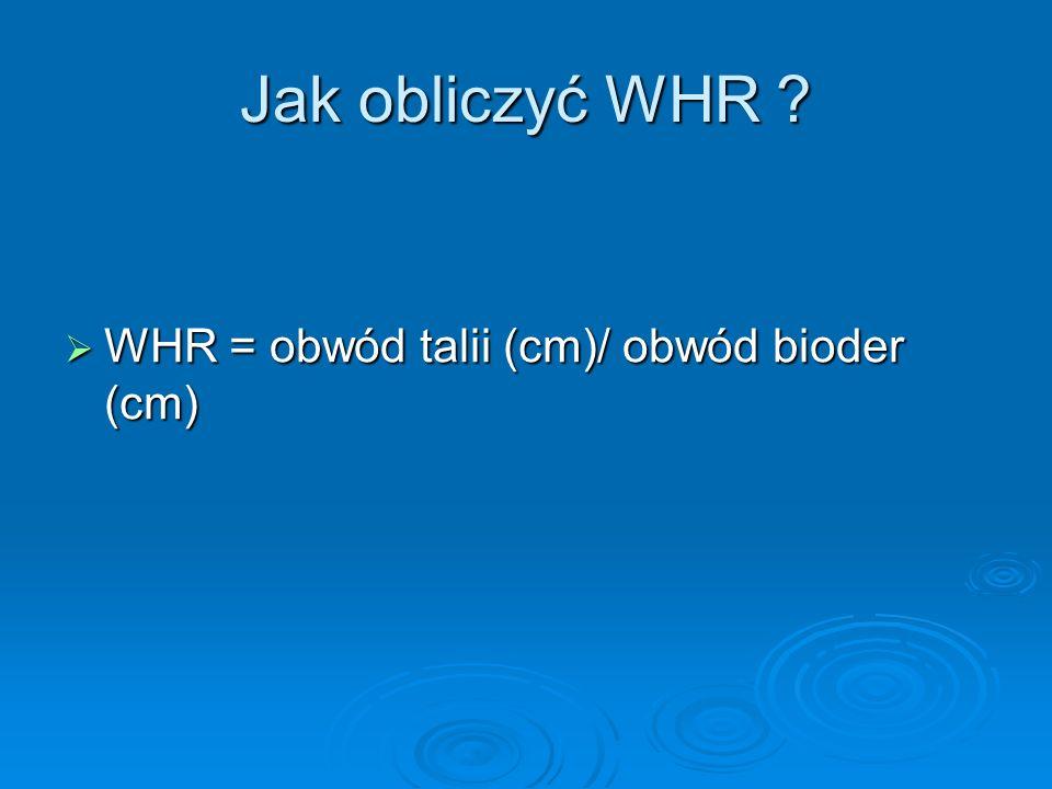 Jak obliczyć WHR WHR = obwód talii (cm)/ obwód bioder (cm)