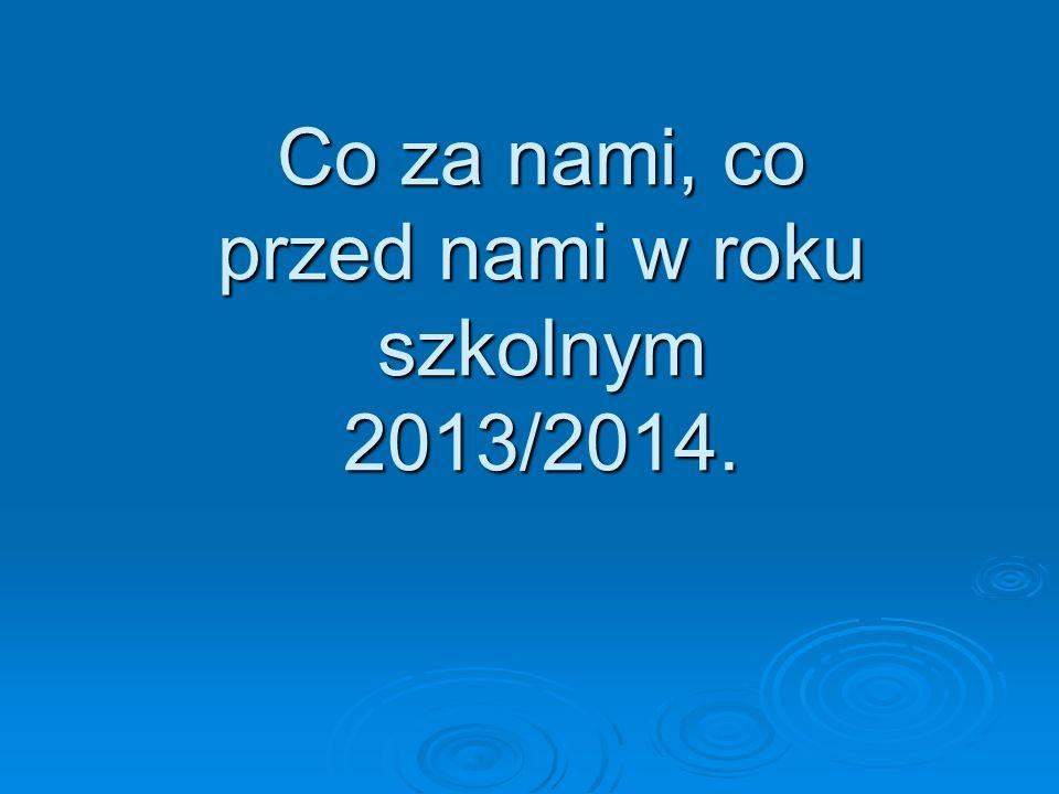 Co za nami, co przed nami w roku szkolnym 2013/2014.
