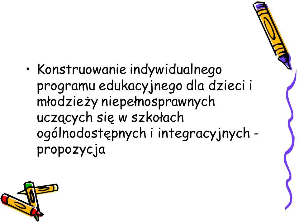 Konstruowanie indywidualnego programu edukacyjnego dla dzieci i młodzieży niepełnosprawnych uczących się w szkołach ogólnodostępnych i integracyjnych - propozycja