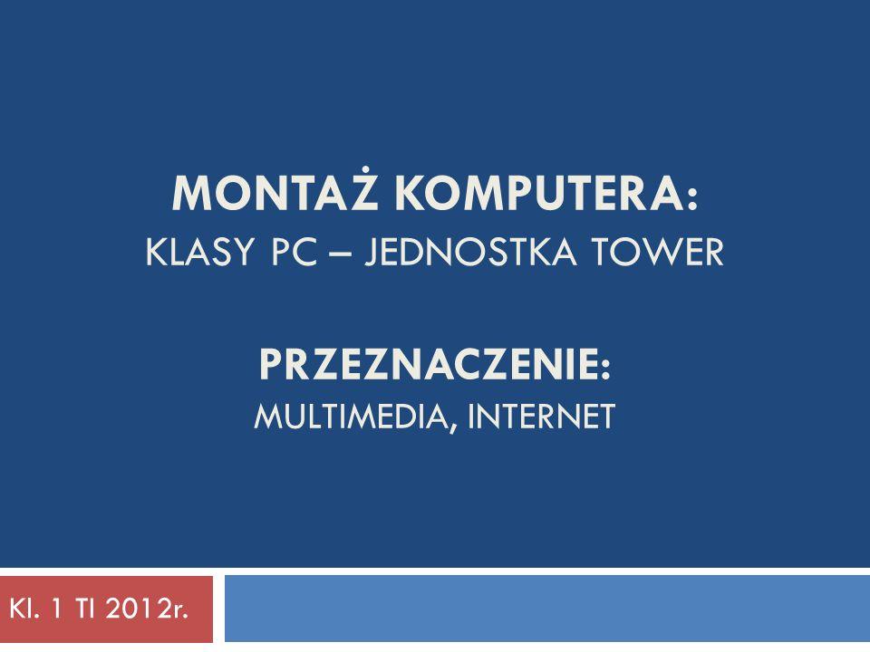 Montaż komputera: klasy PC – jednostka tower PRZEZNACZENIE: Multimedia, internet