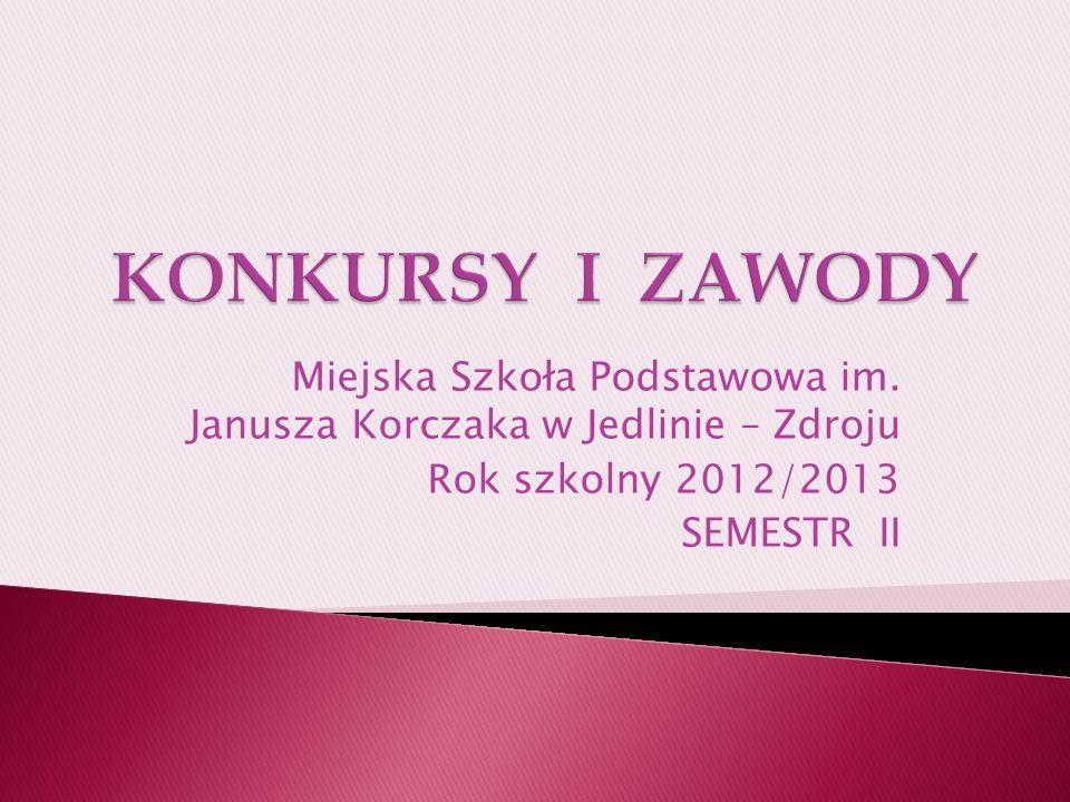 KONKURSY I ZAWODY Miejska Szkoła Podstawowa im. Janusza Korczaka w Jedlinie – Zdroju. Rok szkolny 2012/2013.