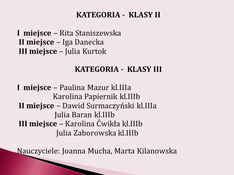 KATEGORIA - KLASY II I miejsce – Rita Staniszewska. II miejsce – Iga Danecka. III miejsce – Julia Kurtok.