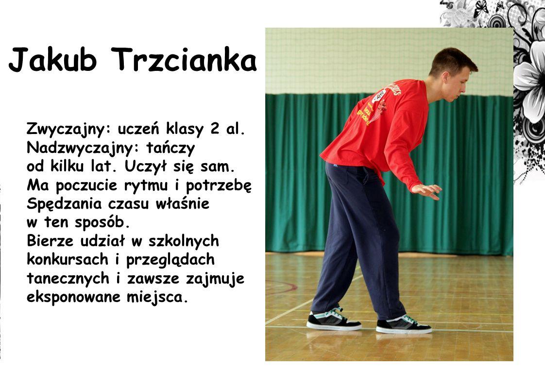 Jakub Trzcianka Zwyczajny: uczeń klasy 2 al. Nadzwyczajny: tańczy