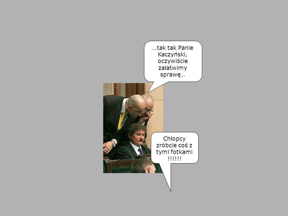 …tak tak Panie Kaczyński, oczywiście załatwimy sprawę…