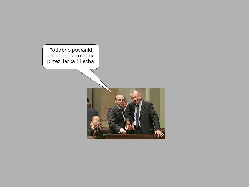 Podobno posłanki czują się zagrożone przez Jarka i Lecha