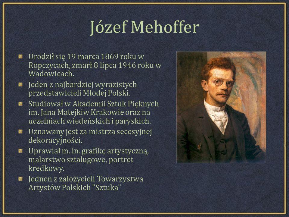 Józef Mehoffer Urodził się 19 marca 1869 roku w Ropczycach, zmarł 8 lipca 1946 roku w Wadowicach.