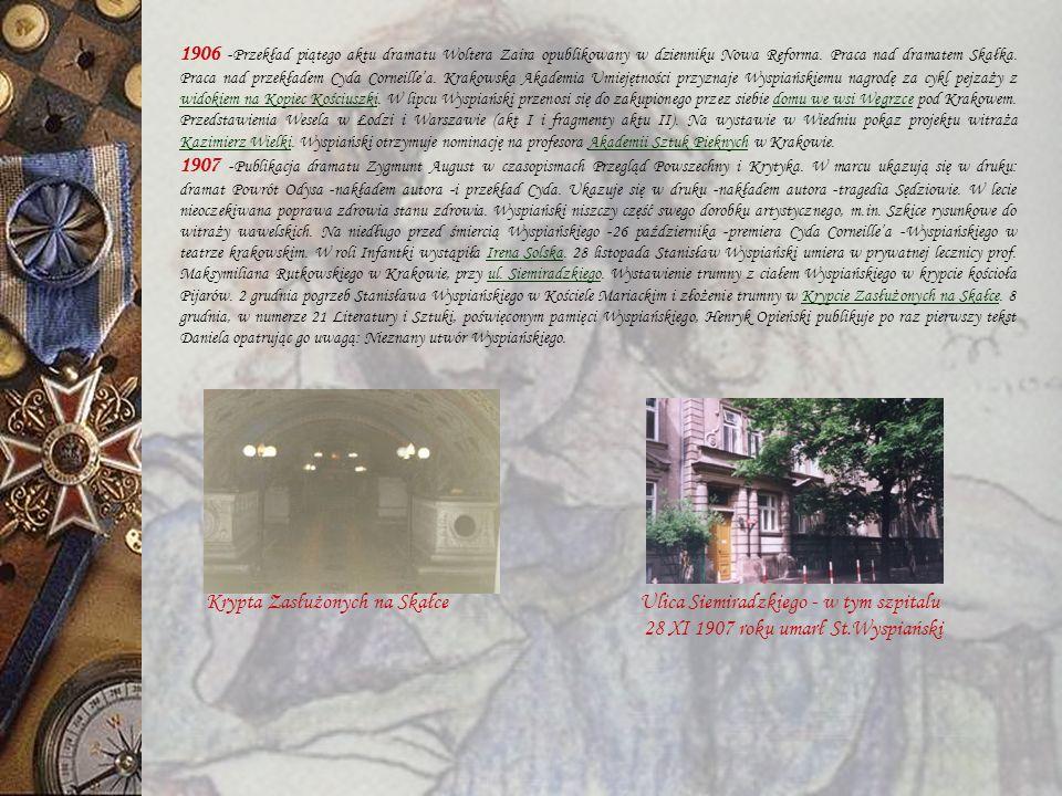 1906 -Przekład piątego aktu dramatu Woltera Zaira opublikowany w dzienniku Nowa Reforma. Praca nad dramatem Skałka. Praca nad przekładem Cyda Corneille'a. Krakowska Akademia Umiejętności przyznaje Wyspiańskiemu nagrodę za cykl pejzaży z widokiem na Kopiec Kościuszki. W lipcu Wyspiański przenosi się do zakupionego przez siebie domu we wsi Węgrzce pod Krakowem. Przedstawienia Wesela w Łodzi i Warszawie (akt I i fragmenty aktu II). Na wystawie w Wiedniu pokaz projektu witraża Kazimierz Wielki. Wyspiański otrzymuje nominację na profesora Akademii Sztuk Pięknych w Krakowie.