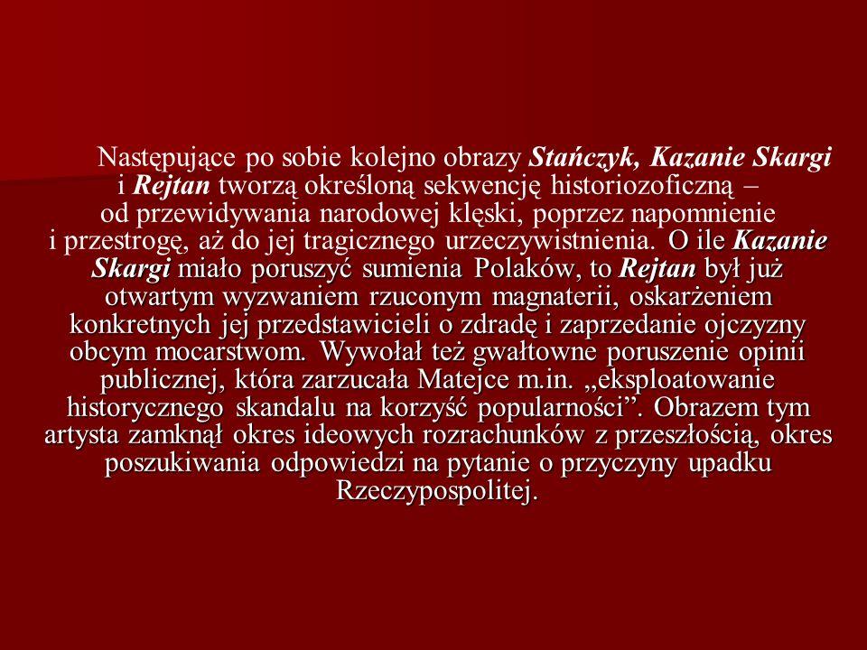 Następujące po sobie kolejno obrazy Stańczyk, Kazanie Skargi i Rejtan tworzą określoną sekwencję historiozoficzną – od przewidywania narodowej klęski, poprzez napomnienie i przestrogę, aż do jej tragicznego urzeczywistnienia.