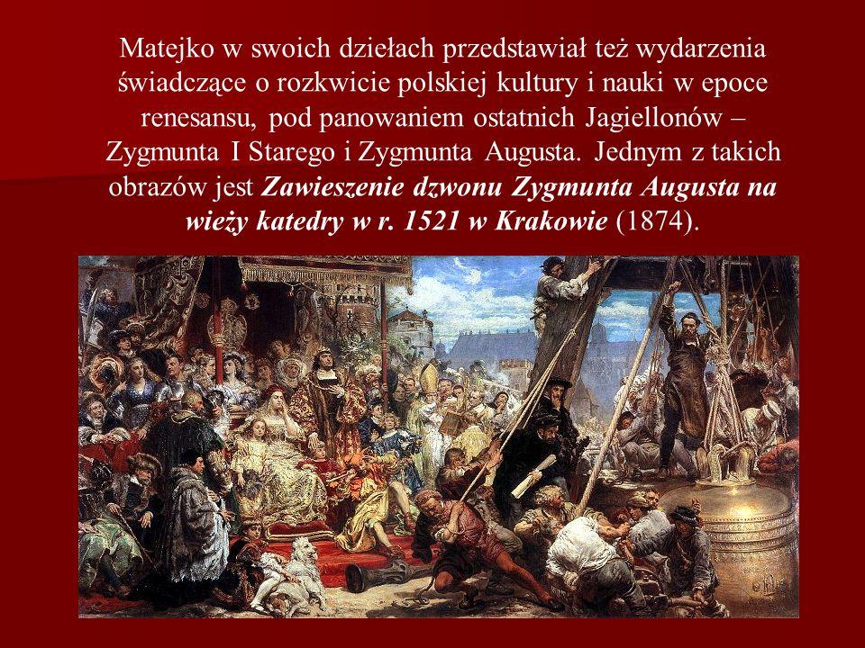 Matejko w swoich dziełach przedstawiał też wydarzenia świadczące o rozkwicie polskiej kultury i nauki w epoce renesansu, pod panowaniem ostatnich Jagiellonów – Zygmunta I Starego i Zygmunta Augusta.