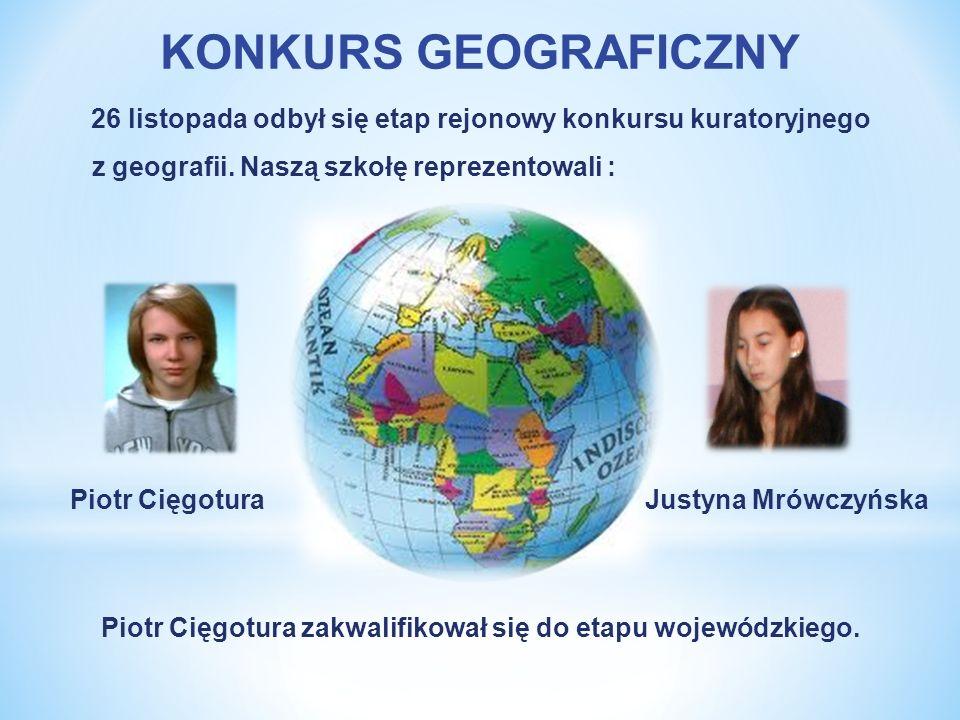 KONKURS GEOGRAFICZNY 26 listopada odbył się etap rejonowy konkursu kuratoryjnego. z geografii. Naszą szkołę reprezentowali :