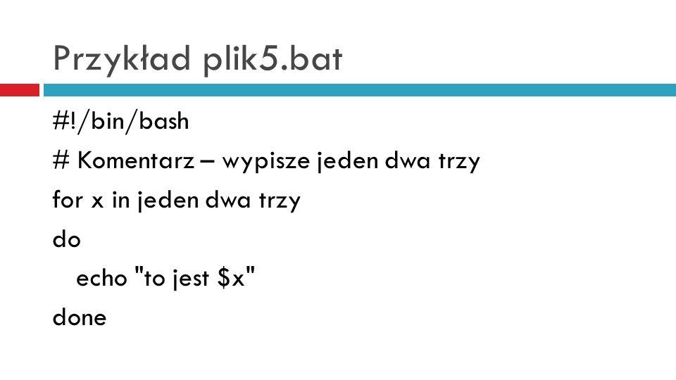 Przykład plik5.bat #!/bin/bash # Komentarz – wypisze jeden dwa trzy for x in jeden dwa trzy do echo to jest $x done