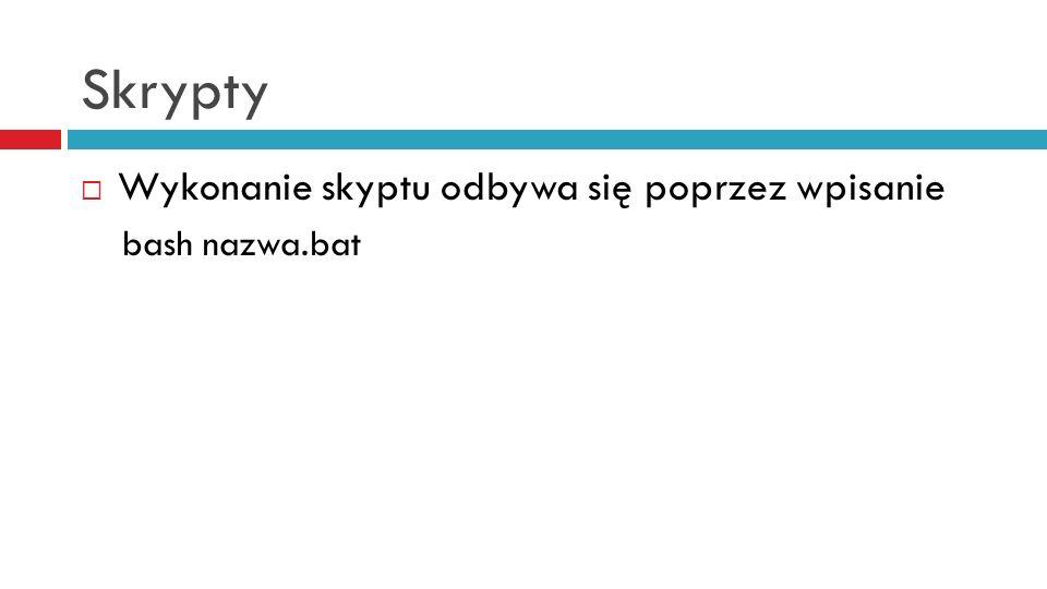Skrypty Wykonanie skyptu odbywa się poprzez wpisanie bash nazwa.bat