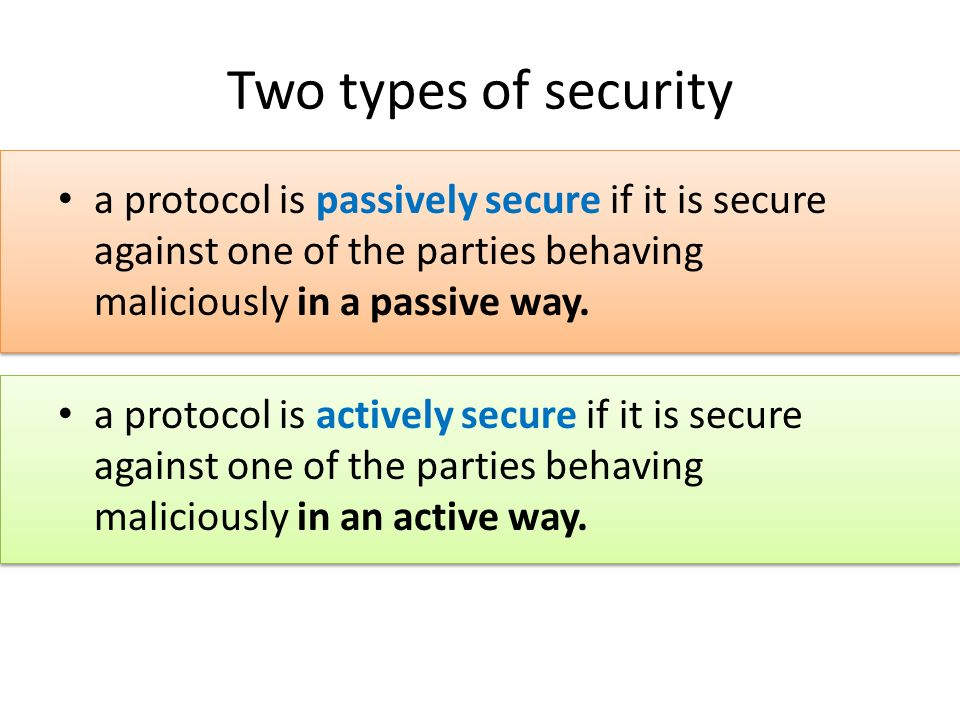 Two types of security a protocol is passively secure if it is secure against one of the parties behaving maliciously in a passive way.