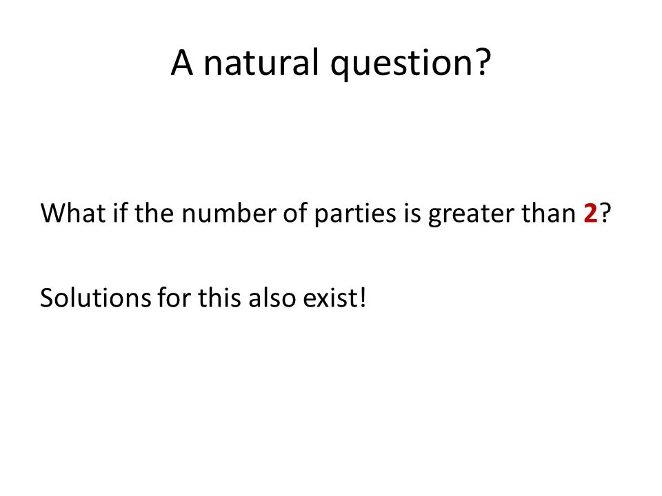 A natural question What if the number of parties is greater than 2 Solutions for this also exist!