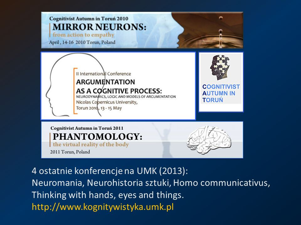 4 ostatnie konferencje na UMK (2013): Neuromania, Neurohistoria sztuki, Homo communicativus, Thinking with hands, eyes and things.