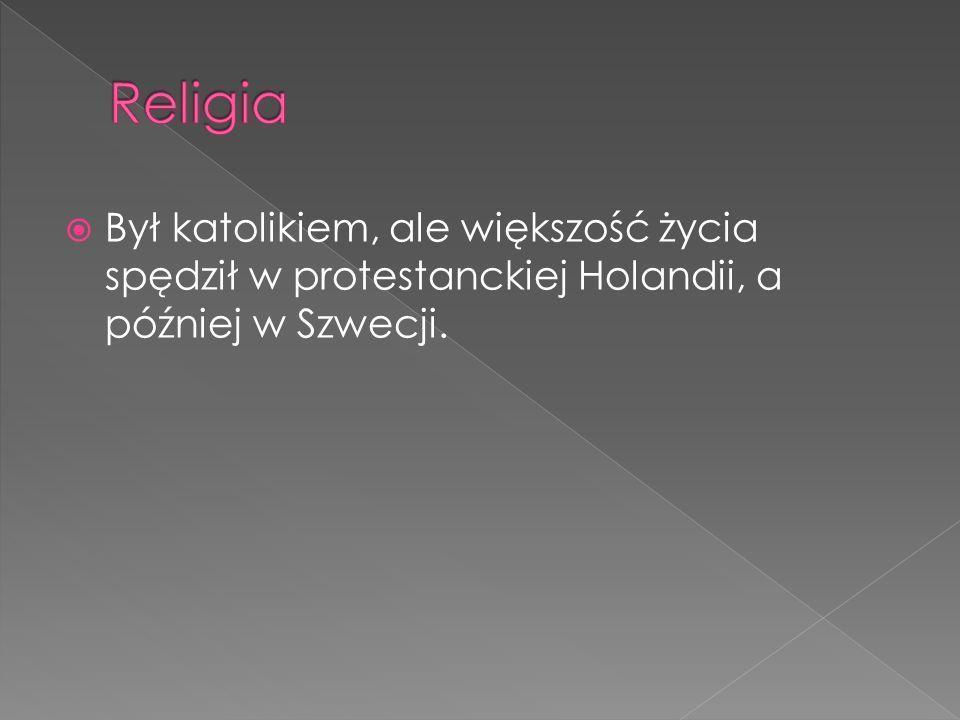 Religia Był katolikiem, ale większość życia spędził w protestanckiej Holandii, a później w Szwecji.