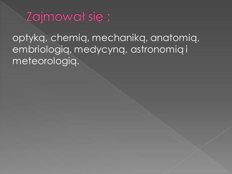 Zajmował się : optyką, chemią, mechaniką, anatomią, embriologią, medycyną, astronomią i meteorologią.