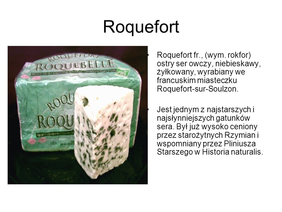 Roquefort Roquefort fr., (wym. rokfor) ostry ser owczy, niebieskawy, żyłkowany, wyrabiany we francuskim miasteczku Roquefort-sur-Soulzon.