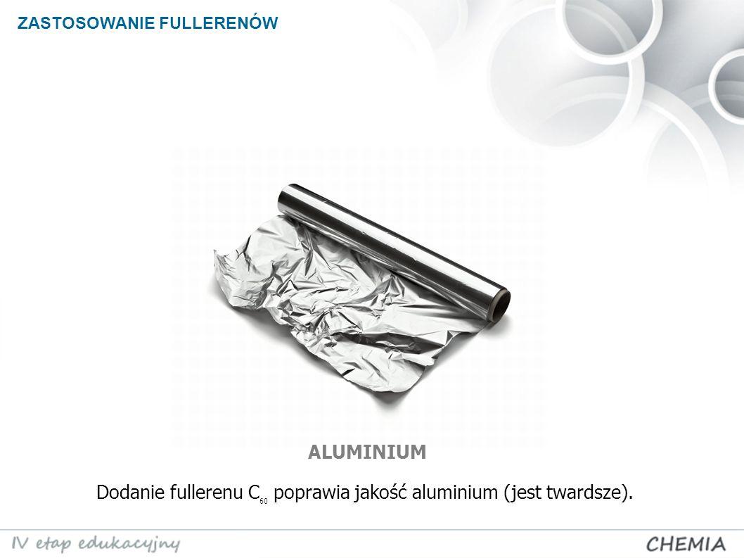 Dodanie fullerenu C60 poprawia jakość aluminium (jest twardsze).