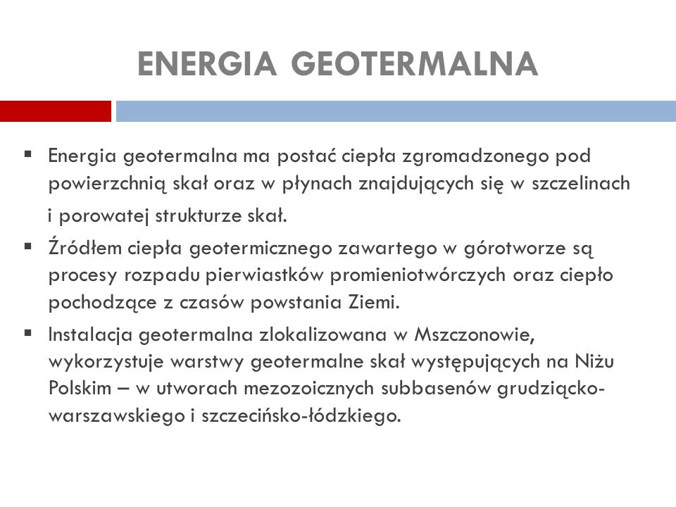 ENERGIA GEOTERMALNA Energia geotermalna ma postać ciepła zgromadzonego pod powierzchnią skał oraz w płynach znajdujących się w szczelinach.