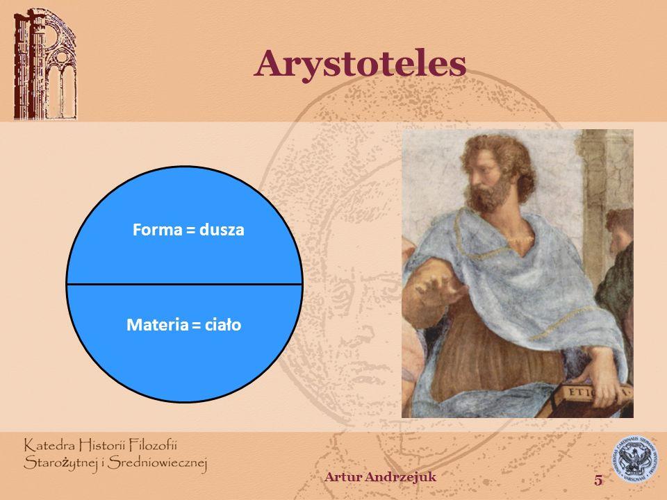 Arystoteles Forma = dusza Materia = ciało Artur Andrzejuk