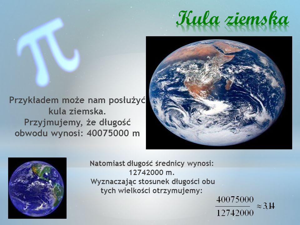 Kula ziemska Przykładem może nam posłużyć kula ziemska. Przyjmujemy, że długość obwodu wynosi: 40075000 m.