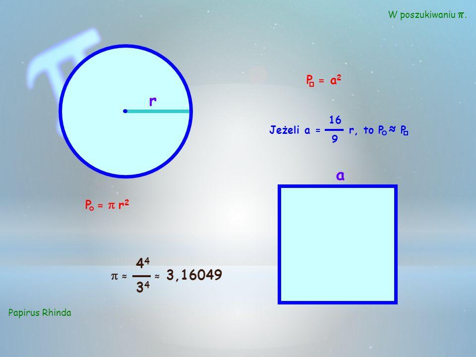 r a 44 34 p ≈ P = a2 P = p r2 ≈ 3,16049 16 9 Jeżeli a = r, to P ≈ P
