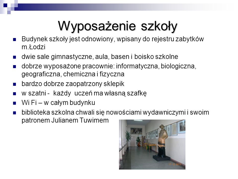 Wyposażenie szkoły Budynek szkoły jest odnowiony, wpisany do rejestru zabytków m.Łodzi. dwie sale gimnastyczne, aula, basen i boisko szkolne.