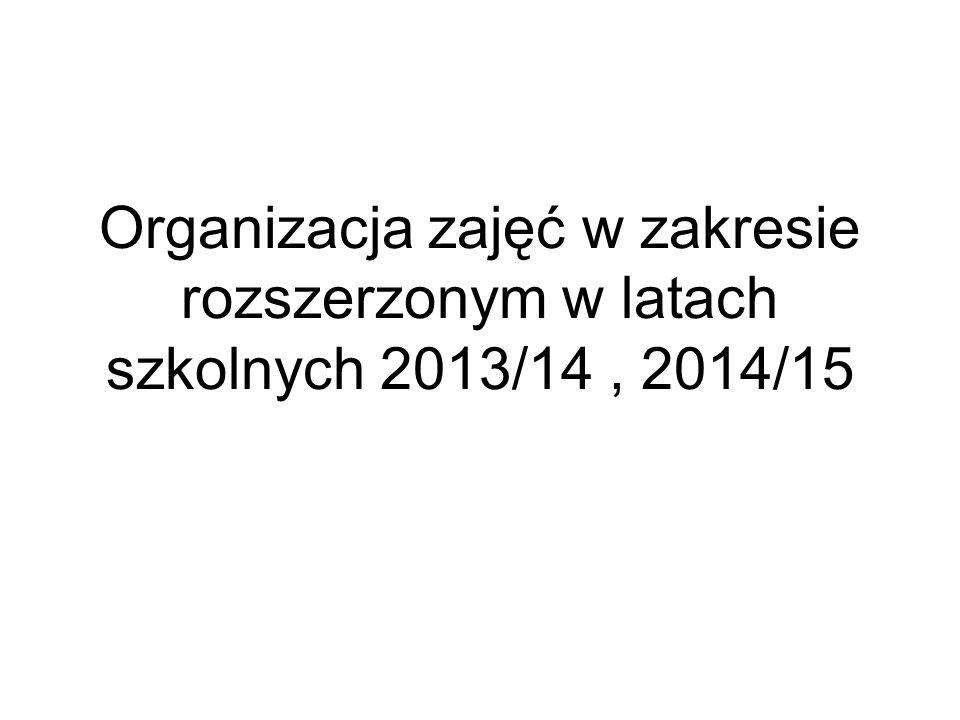 Organizacja zajęć w zakresie rozszerzonym w latach szkolnych 2013/14 , 2014/15