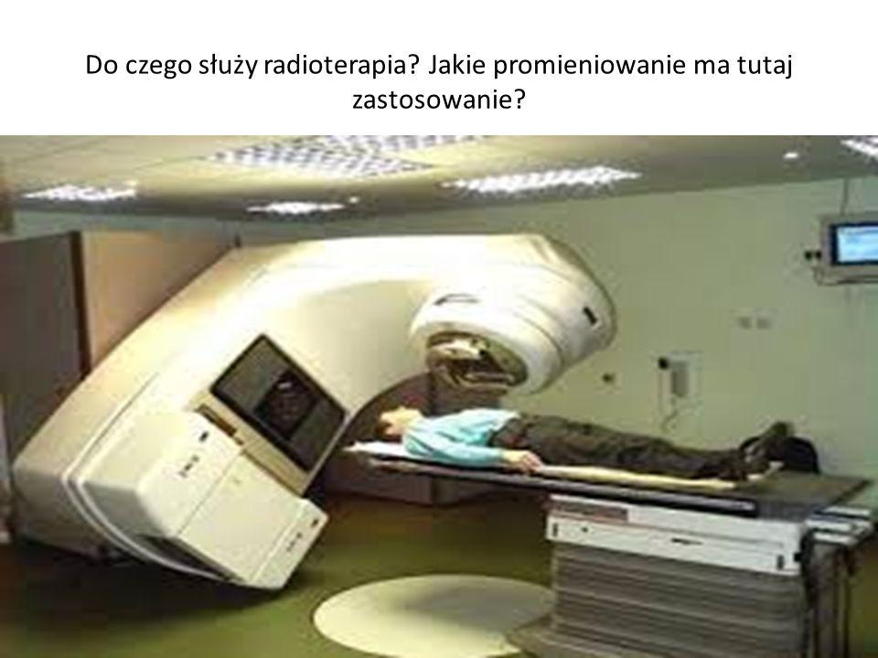 Do czego służy radioterapia Jakie promieniowanie ma tutaj zastosowanie