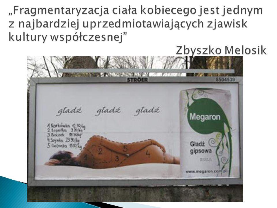 """""""Fragmentaryzacja ciała kobiecego jest jednym z najbardziej uprzedmiotawiających zjawisk kultury współczesnej Zbyszko Melosik"""