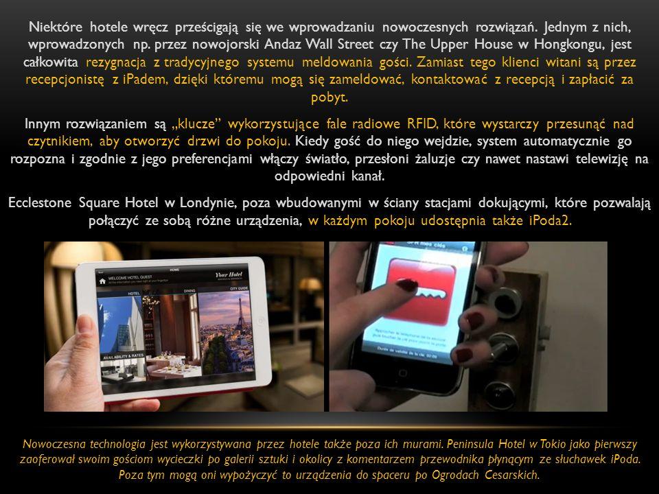 """Niektóre hotele wręcz prześcigają się we wprowadzaniu nowoczesnych rozwiązań. Jednym z nich, wprowadzonych np. przez nowojorski Andaz Wall Street czy The Upper House w Hongkongu, jest całkowita rezygnacja z tradycyjnego systemu meldowania gości. Zamiast tego klienci witani są przez recepcjonistę z iPadem, dzięki któremu mogą się zameldować, kontaktować z recepcją i zapłacić za pobyt. Innym rozwiązaniem są """"klucze wykorzystujące fale radiowe RFID, które wystarczy przesunąć nad czytnikiem, aby otworzyć drzwi do pokoju. Kiedy gość do niego wejdzie, system automatycznie go rozpozna i zgodnie z jego preferencjami włączy światło, przesłoni żaluzje czy nawet nastawi telewizję na odpowiedni kanał. Ecclestone Square Hotel w Londynie, poza wbudowanymi w ściany stacjami dokującymi, które pozwalają połączyć ze sobą różne urządzenia, w każdym pokoju udostępnia także iPoda2."""