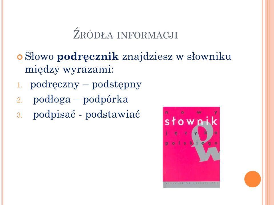 Źródła informacji Słowo podręcznik znajdziesz w słowniku między wyrazami: podręczny – podstępny. podłoga – podpórka.