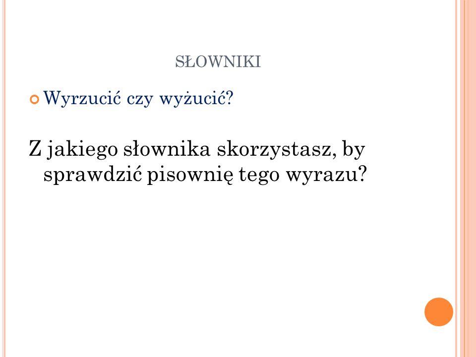 Z jakiego słownika skorzystasz, by sprawdzić pisownię tego wyrazu