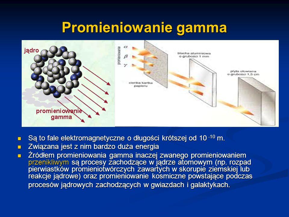 Promieniowanie gamma Są to fale elektromagnetyczne o długości krótszej od 10 -10 m. Związana jest z nim bardzo duża energia.