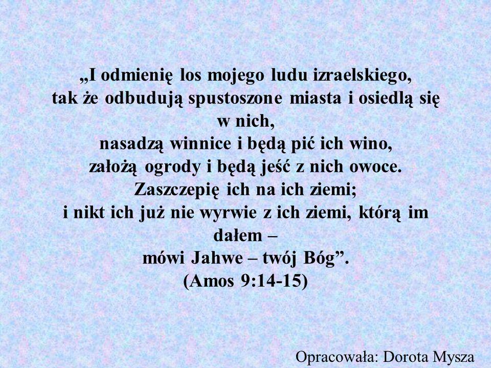 """""""I odmienię los mojego ludu izraelskiego, tak że odbudują spustoszone miasta i osiedlą się w nich, nasadzą winnice i będą pić ich wino, założą ogrody i będą jeść z nich owoce. Zaszczepię ich na ich ziemi; i nikt ich już nie wyrwie z ich ziemi, którą im dałem – mówi Jahwe – twój Bóg . (Amos 9:14-15)"""