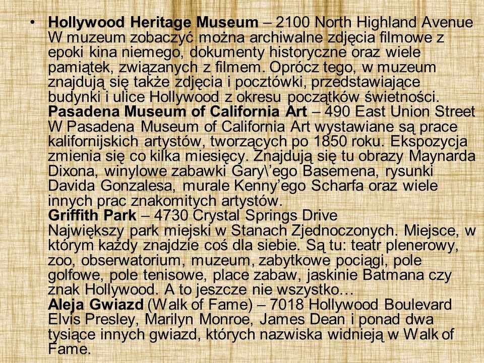 Hollywood Heritage Museum – 2100 North Highland Avenue W muzeum zobaczyć można archiwalne zdjęcia filmowe z epoki kina niemego, dokumenty historyczne oraz wiele pamiątek, związanych z filmem.