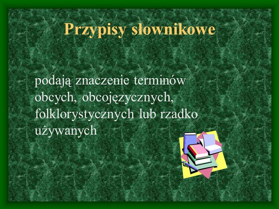 Przypisy słownikowe podają znaczenie terminów obcych, obcojęzycznych, folklorystycznych lub rzadko używanych.