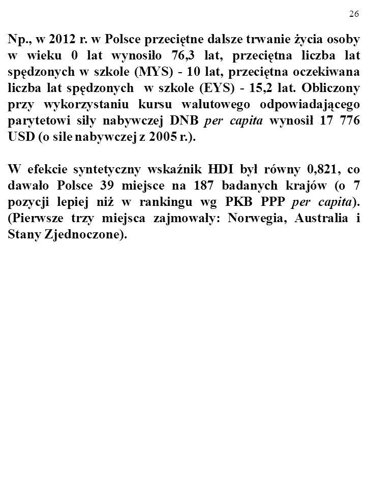 Np., w 2012 r. w Polsce przeciętne dalsze trwanie życia osoby w wieku 0 lat wynosiło 76,3 lat, przeciętna liczba lat spędzonych w szkole (MYS) - 10 lat, przeciętna oczekiwana liczba lat spędzonych w szkole (EYS) - 15,2 lat. Obliczony przy wykorzystaniu kursu walutowego odpowiadającego parytetowi siły nabywczej DNB per capita wynosił 17 776 USD (o sile nabywczej z 2005 r.).