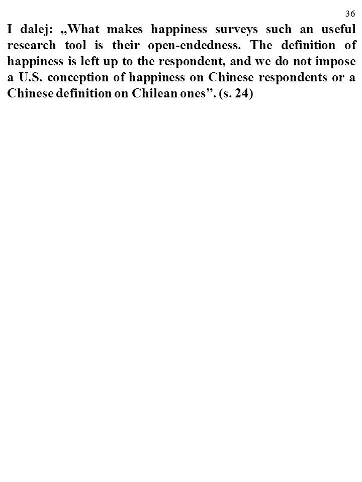 "I dalej: ""What makes happiness surveys such an useful research tool is their open-endedness. The definition of happiness is left up to the respondent, and we do not impose a U.S. conception of happiness on Chinese respondents or a Chinese definition on Chilean ones . (s. 24)"