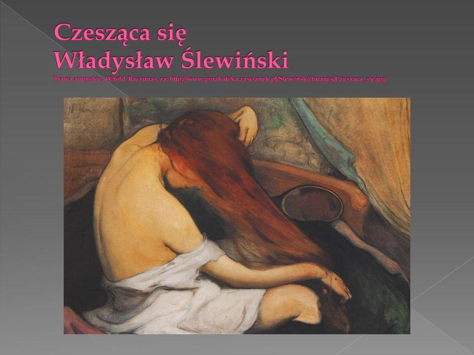 Czesząca się Władysław Ślewiński Prawa autorskie: Witold Raczunas, za: http://www.pinakoteka.zascianek.pl/Slewinski/Images/Czeszaca_sie.jpg