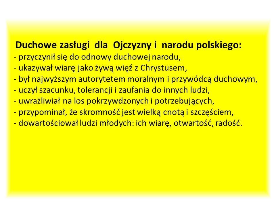 Duchowe zasługi dla Ojczyzny i narodu polskiego: - przyczynił się do odnowy duchowej narodu, - ukazywał wiarę jako żywą więź z Chrystusem, - był najwyższym autorytetem moralnym i przywódcą duchowym, - uczył szacunku, tolerancji i zaufania do innych ludzi, - uwrażliwiał na los pokrzywdzonych i potrzebujących, - przypominał, że skromność jest wielką cnotą i szczęściem, - dowartościował ludzi młodych: ich wiarę, otwartość, radość.