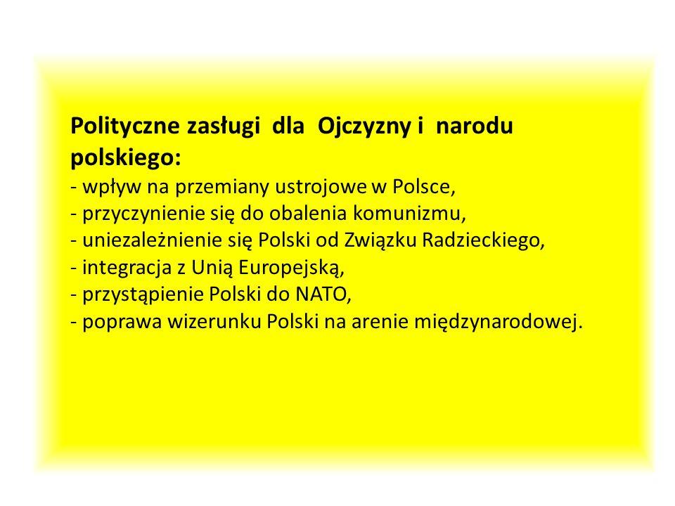 Polityczne zasługi dla Ojczyzny i narodu polskiego: - wpływ na przemiany ustrojowe w Polsce, - przyczynienie się do obalenia komunizmu, - uniezależnienie się Polski od Związku Radzieckiego, - integracja z Unią Europejską, - przystąpienie Polski do NATO, - poprawa wizerunku Polski na arenie międzynarodowej.