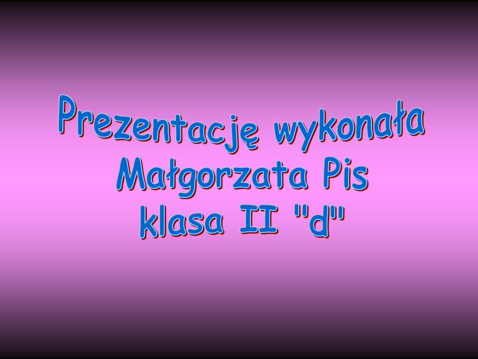 Prezentację wykonała Małgorzata Pis klasa II d