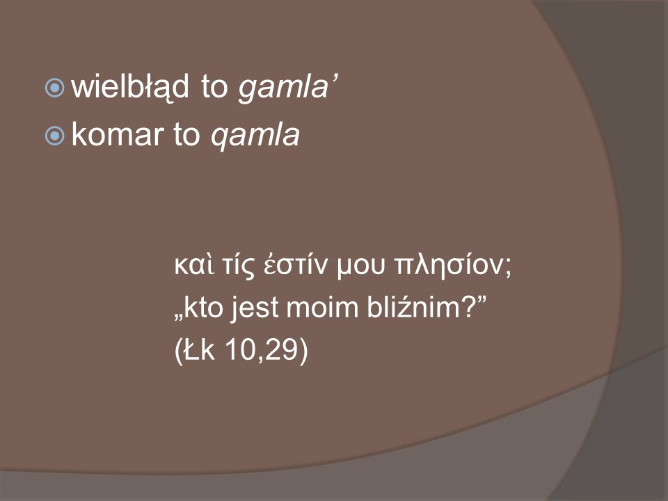 wielbłąd to gamla' komar to qamla καὶ τίς ἐστίν μου πλησίον;
