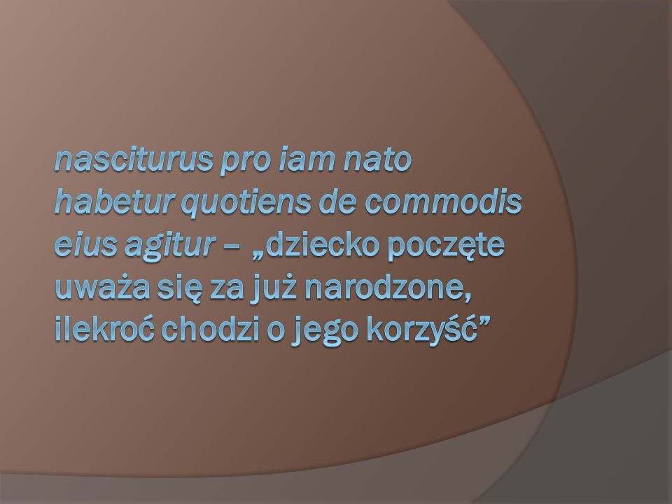 """nasciturus pro iam nato habetur quotiens de commodis eius agitur – """"dziecko poczęte uważa się za już narodzone, ilekroć chodzi o jego korzyść"""